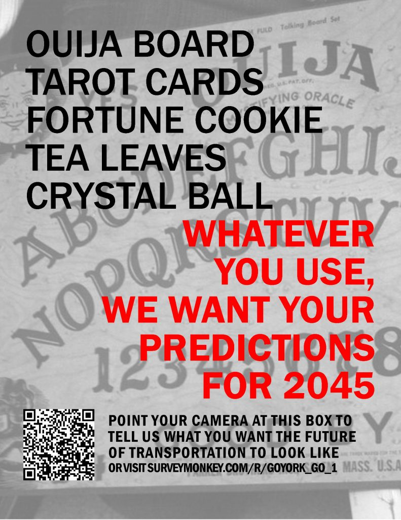 "Light background of an Ouija Board with Black and Red text that states, ""Ouija board, tarot cards, fortune cookie, tea leaves or crystal ball...whatever you use, we want your predictions for 2045. Point your camera at the QR code below to tell us what you want the future of transportation to look like. Or visit surveymonkey.com/r/goyork_go_1"" There is also a picture of a black and white QR code in the bottom left."
