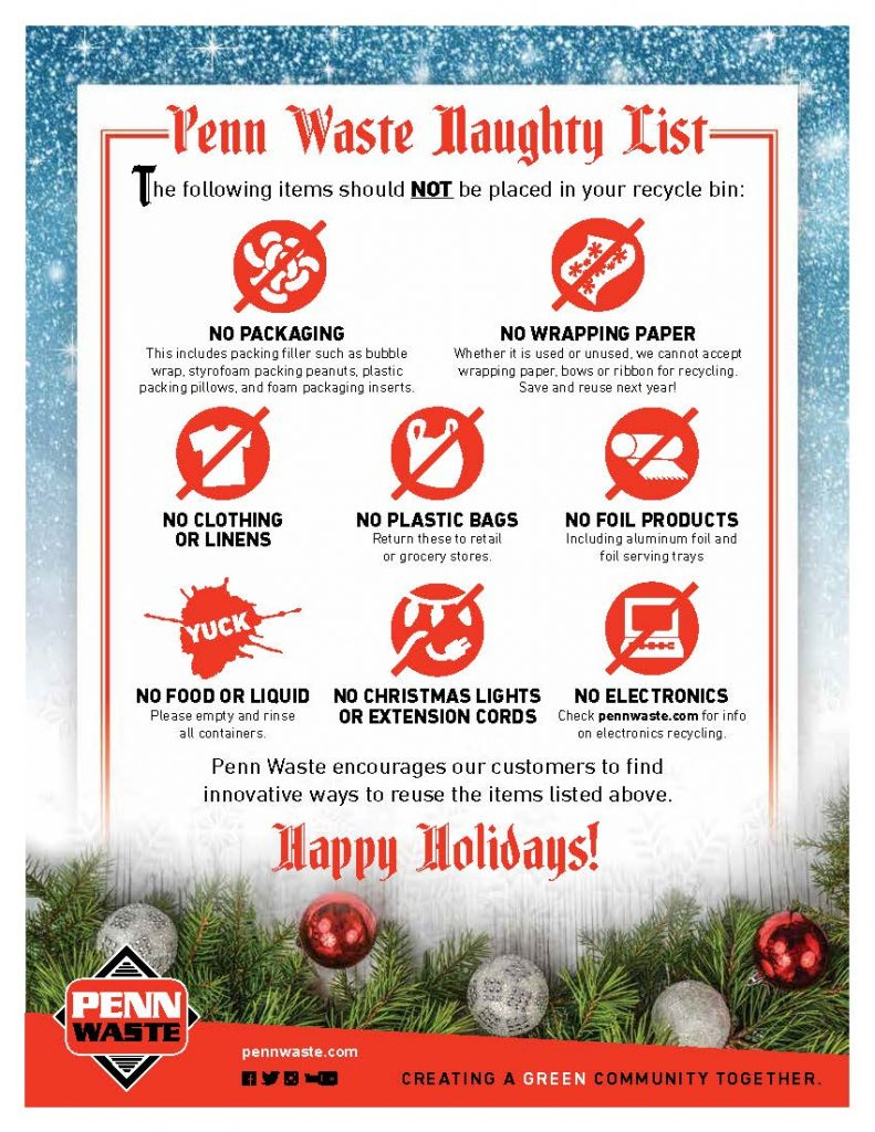 The following items should NOT be placed in your recycle bin: NO PACKAGING This includes packing filler such as bubble wrap, styrofoam packing peanuts, plastic packing pillows, and foam packaging inserts. Penn Waste encourages our customers to find innovative ways to reuse the items listed above. Happy Holidays! NO CLOTHING OR LINENS NO PLASTIC BAGS Return these to retail or grocery stores. NO FOIL PRODUCTS Including aluminum foil and foil serving trays NO FOOD OR LIQUID Please empty and rinse all containers. NO CHRISTMAS LIGHTS OR EXTENSION CORDS NO ELECTRONICS Check pennwaste.com for info on electronics recycling.