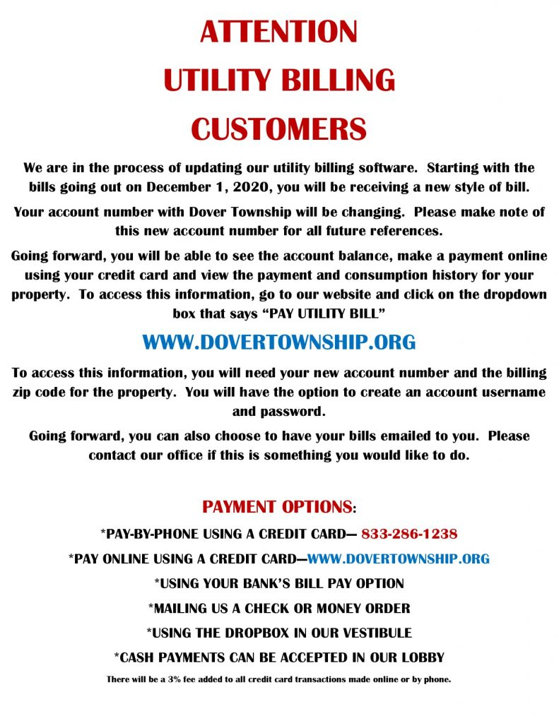 "ATTENTION UTILITY BILLING CUSTOMERS We are in the process of updating our utility billing software. Starting with the bills going out on December 1, 2020, you will be receiving a new style of bill. Your account number with Dover Township will be changing. Please make note of this new account number for all future references. Going forward, you will be able to see the account balance, make a payment online using your credit card and view the payment and consumption history for your property. To access this information, go to our website and click on the dropdown box that says ""PAY UTILITY BILL"" WWW.DOVERTOWNSHIP.ORG To access this information, you will need your new account number and the billing zip code for the property. You will have the option to create an account username and password. Going forward, you can also choose to have your bills emailed to you. Please contact our office if this is something you would like to do. PAYMENT OPTIONS: *PAY-BY-PHONE USING A CREDIT CARD— 833-286-1238 *PAY ONLINE USING A CREDIT CARD—WWW.DOVERTOWNSHIP.ORG *USING YOUR BANK'S BILL PAY OPTION *MAILING US A CHECK OR MONEY ORDER *USING THE DROPBOX IN OUR VESTIBULE *CASH PAYMENTS CAN BE ACCEPTED IN OUR LOBBY There will be a 3% fee added to all credit card transactions made online or by phone."