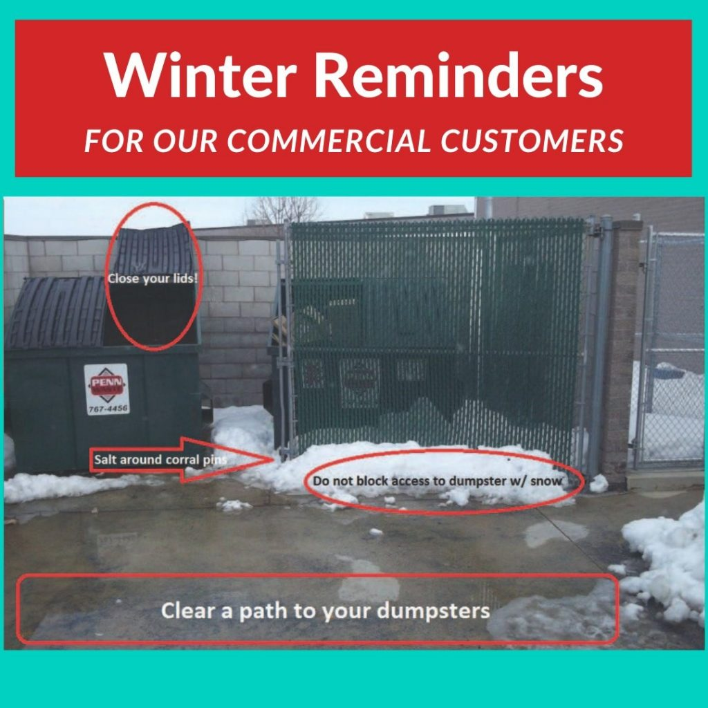 """Red banner at top with white text, """"Winter Reminders for our commercial customers"""" picture of two green dumpsters side by side on a concrete pad. The dumpster on the right has a gate in front of it. There is snow piled up in front of the gate. A red circle is around the snow with black text, """"Do not block access to dumpster w/snow"""". There is a red arrow pointing in between the dumpsters with white text, """"Salt around corral pins"""". There is a red circle around the lid of the left dumpster with white text, """"close your lids!"""". The final block of text at the bottom of the picture has white text, """"Clear a path to your dumpsters"""""""